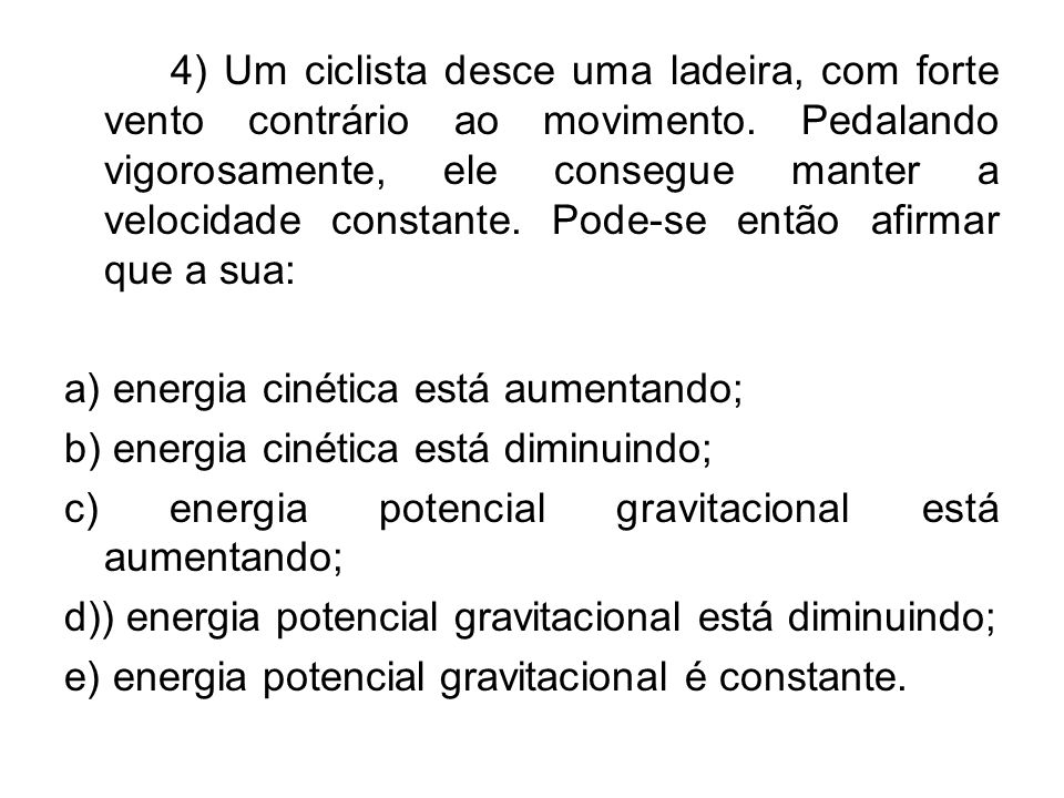 4) Um ciclista desce uma ladeira, com forte vento contrário ao movimento. Pedalando vigorosamente, ele consegue manter a velocidade constante. Pode-se então afirmar que a sua: