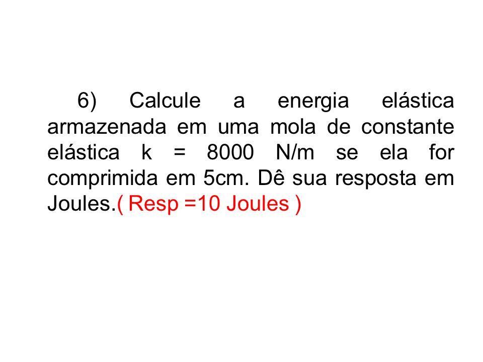 6) Calcule a energia elástica armazenada em uma mola de constante elástica k = 8000 N/m se ela for comprimida em 5cm.
