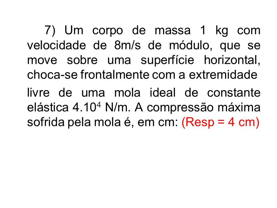 7) Um corpo de massa 1 kg com velocidade de 8m/s de módulo, que se move sobre uma superfície horizontal, choca-se frontalmente com a extremidade