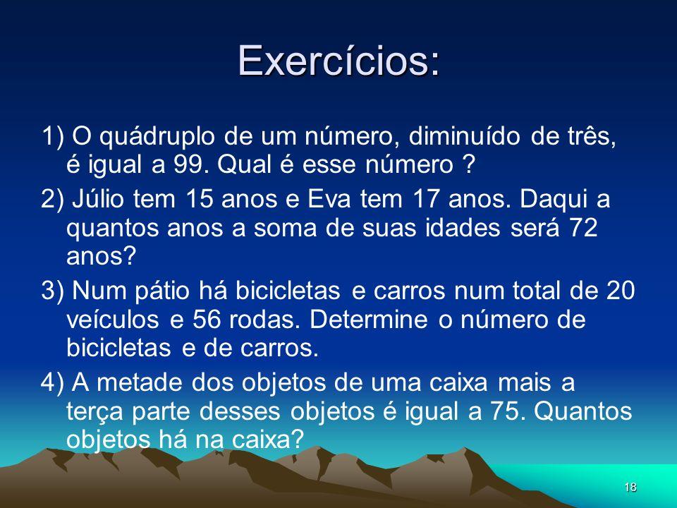 Exercícios: 1) O quádruplo de um número, diminuído de três, é igual a 99. Qual é esse número