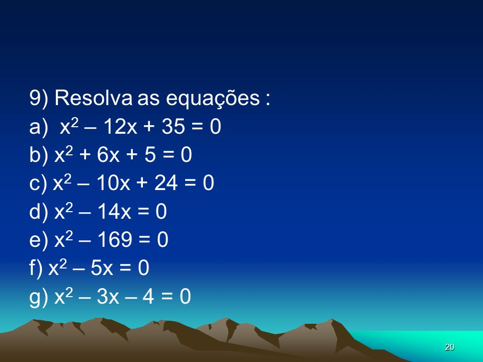 9) Resolva as equações : a) x2 – 12x + 35 = 0. b) x2 + 6x + 5 = 0. c) x2 – 10x + 24 = 0. d) x2 – 14x = 0.