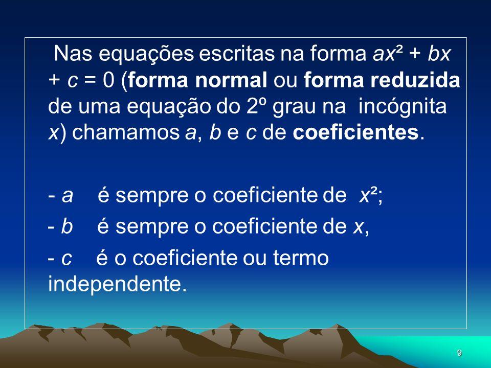 Nas equações escritas na forma ax² + bx + c = 0 (forma normal ou forma reduzida de uma equação do 2º grau na incógnita x) chamamos a, b e c de coeficientes.
