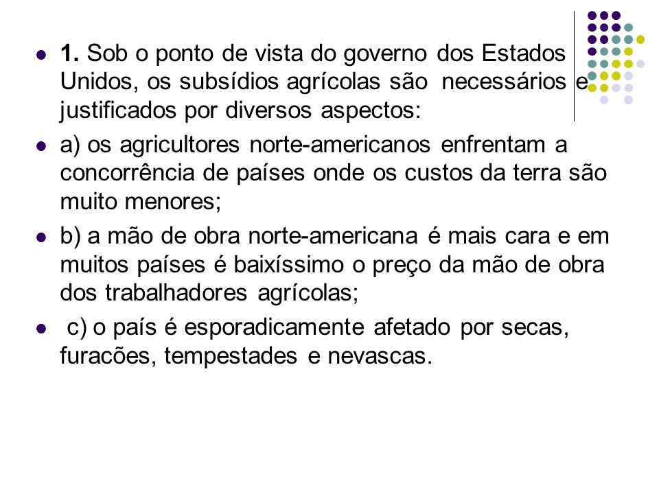 1. Sob o ponto de vista do governo dos Estados Unidos, os subsídios agrícolas são necessários e justificados por diversos aspectos: