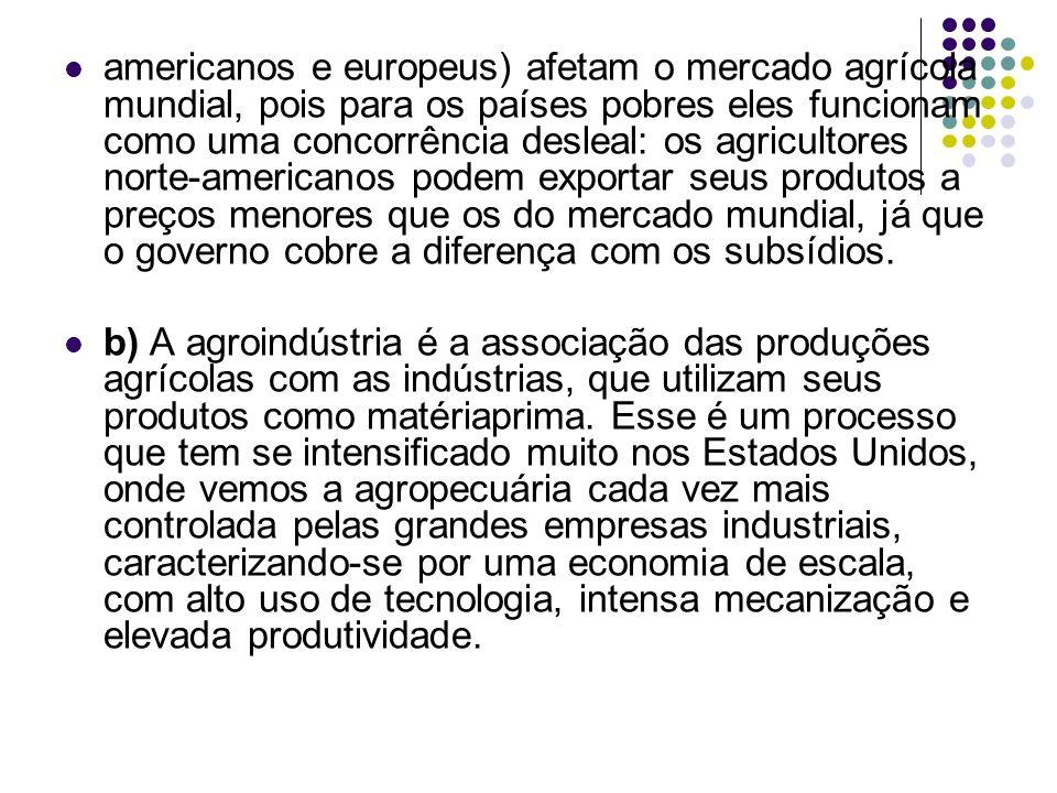 americanos e europeus) afetam o mercado agrícola mundial, pois para os países pobres eles funcionam como uma concorrência desleal: os agricultores norte-americanos podem exportar seus produtos a preços menores que os do mercado mundial, já que o governo cobre a diferença com os subsídios.
