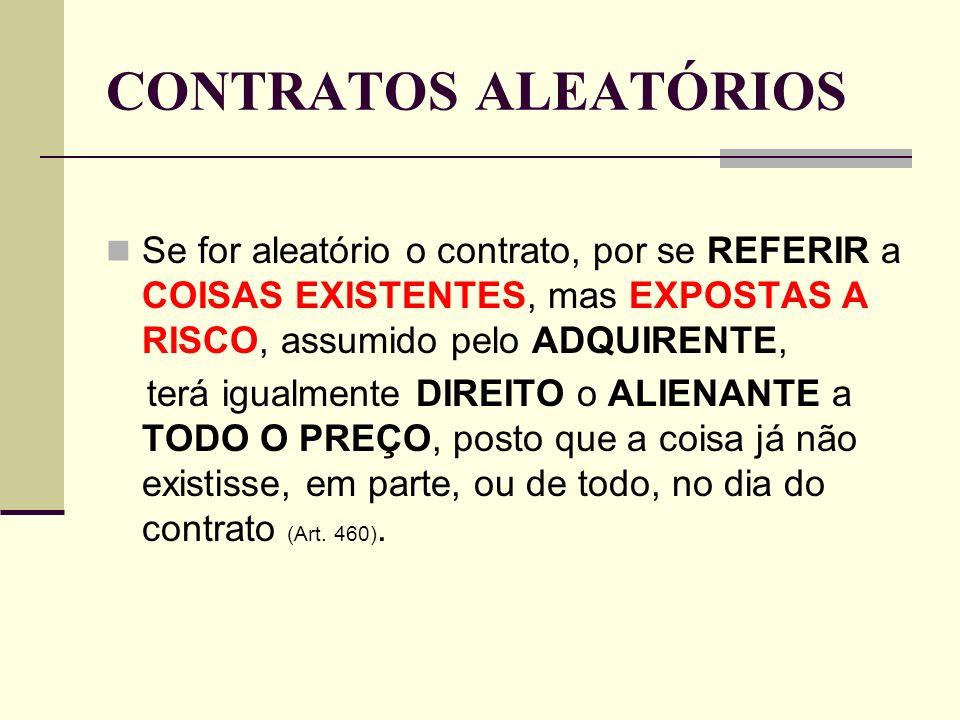 CONTRATOS ALEATÓRIOS Se for aleatório o contrato, por se REFERIR a COISAS EXISTENTES, mas EXPOSTAS A RISCO, assumido pelo ADQUIRENTE,