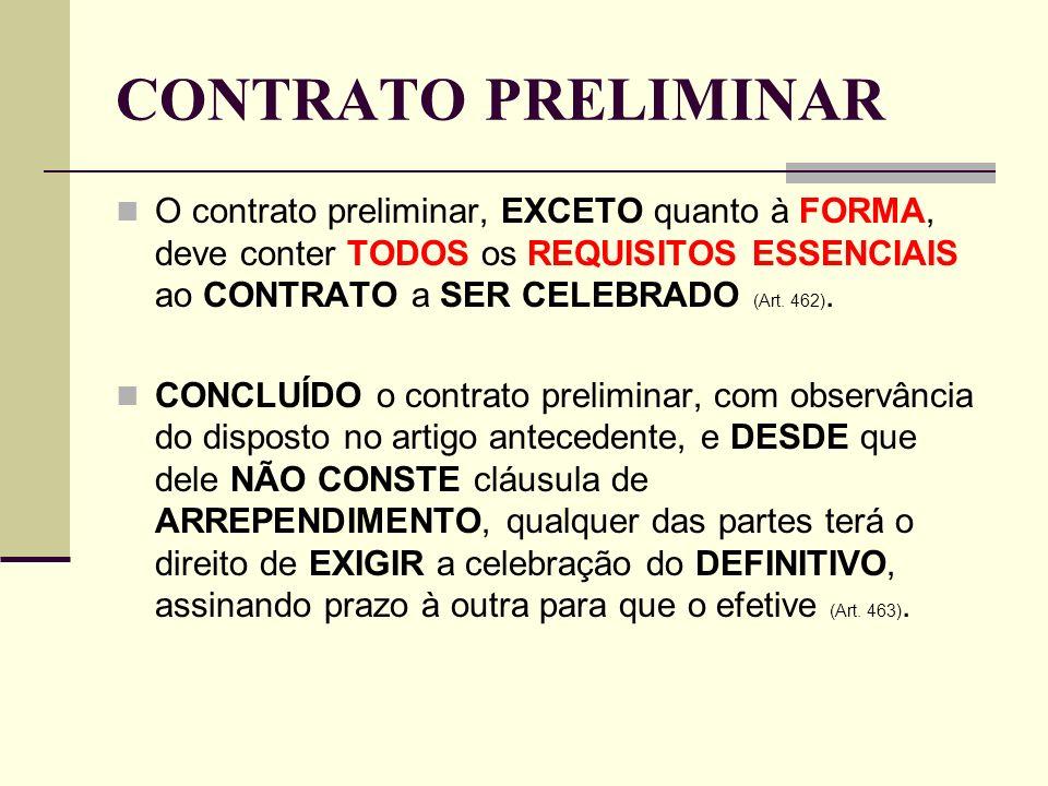 CONTRATO PRELIMINAR O contrato preliminar, EXCETO quanto à FORMA, deve conter TODOS os REQUISITOS ESSENCIAIS ao CONTRATO a SER CELEBRADO (Art. 462).