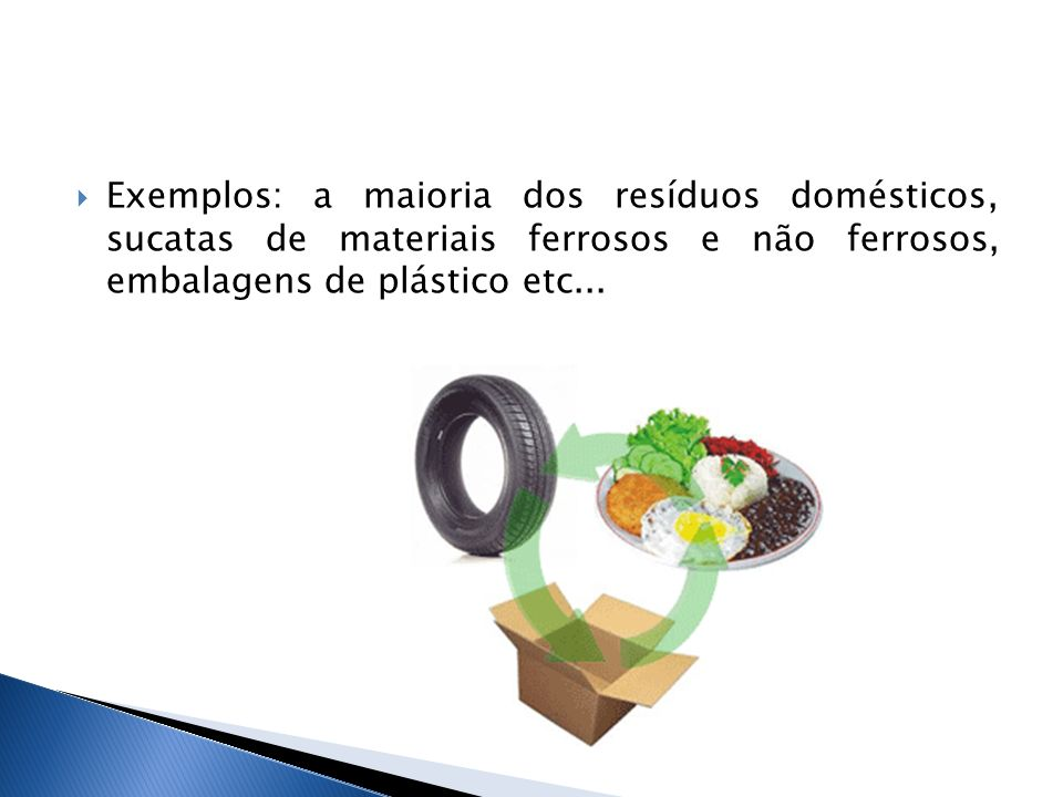 Exemplos: a maioria dos resíduos domésticos, sucatas de materiais ferrosos e não ferrosos, embalagens de plástico etc...
