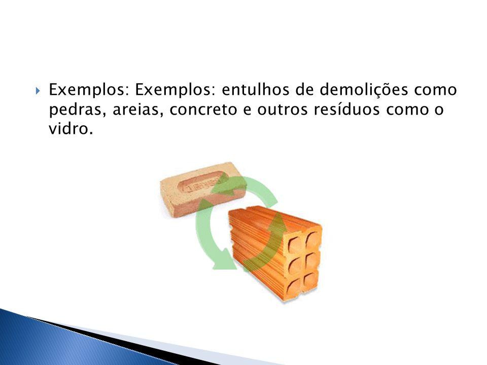 Exemplos: Exemplos: entulhos de demolições como pedras, areias, concreto e outros resíduos como o vidro.