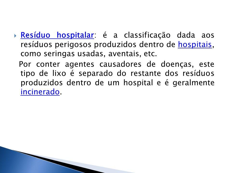 Resíduo hospitalar: é a classificação dada aos resíduos perigosos produzidos dentro de hospitais, como seringas usadas, aventais, etc.