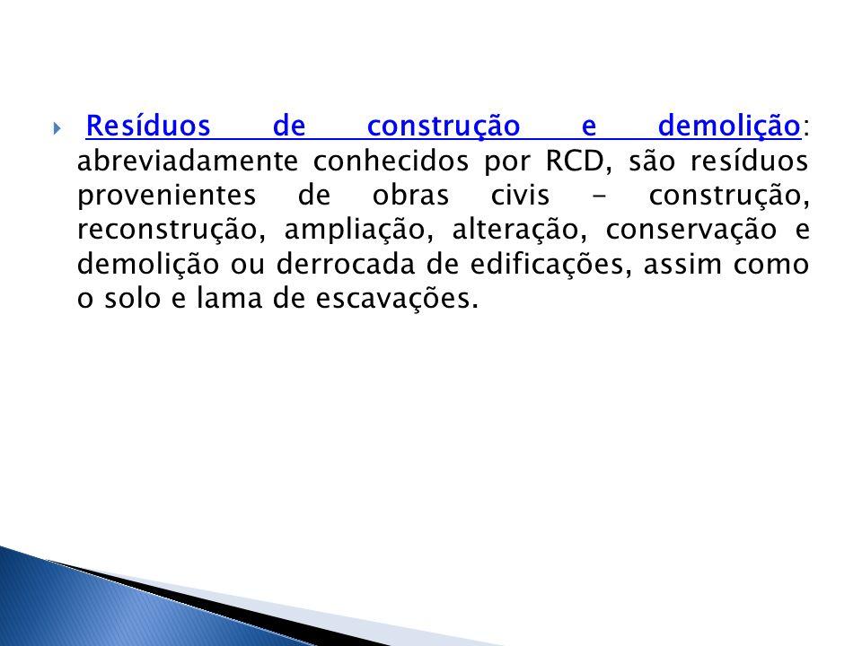 Resíduos de construção e demolição: abreviadamente conhecidos por RCD, são resíduos provenientes de obras civis - construção, reconstrução, ampliação, alteração, conservação e demolição ou derrocada de edificações, assim como o solo e lama de escavações.