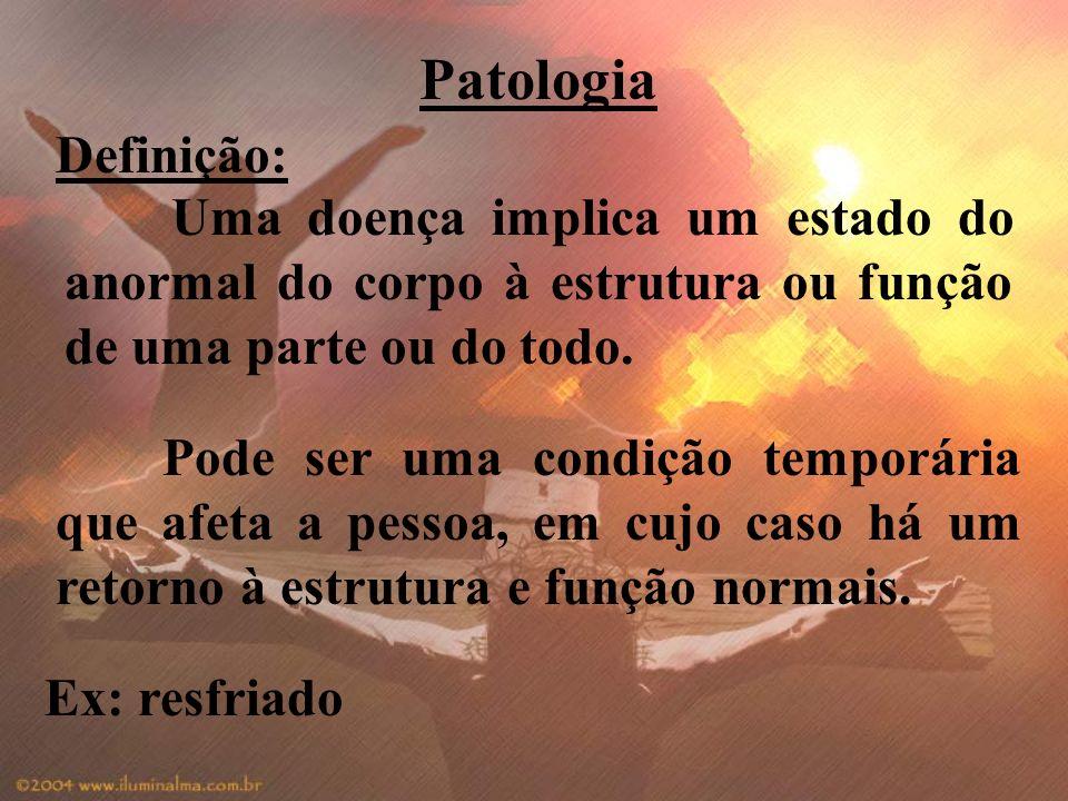 Patologia Definição: Uma doença implica um estado do anormal do corpo à estrutura ou função de uma parte ou do todo.