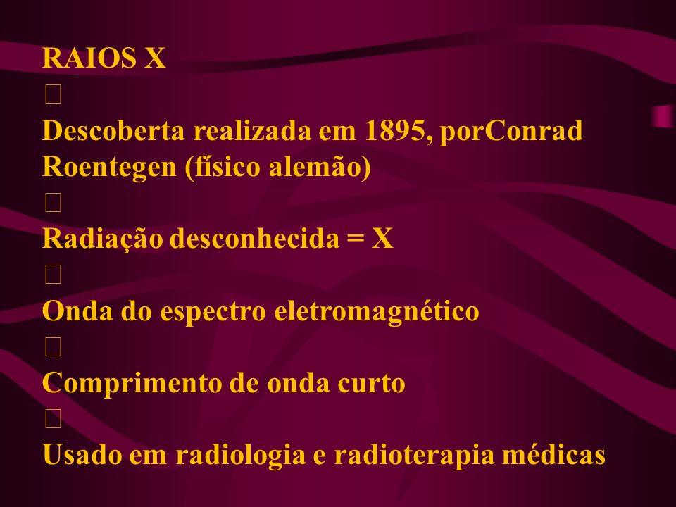 RAIOS X ‡ Descoberta realizada em 1895, porConrad Roentegen (físico alemão) Radiação desconhecida = X.