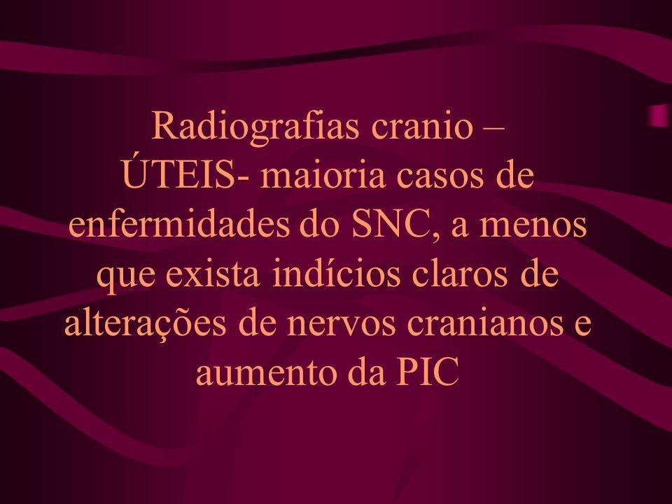 Radiografias cranio – ÚTEIS- maioria casos de enfermidades do SNC, a menos que exista indícios claros de alterações de nervos cranianos e aumento da PIC