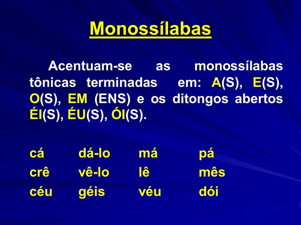 MonossílabasAcentuam-se as monossílabas tônicas terminadas em: A(S), E(S), O(S), EM (ENS) e os ditongos abertos ÉI(S), ÉU(S), ÓI(S).