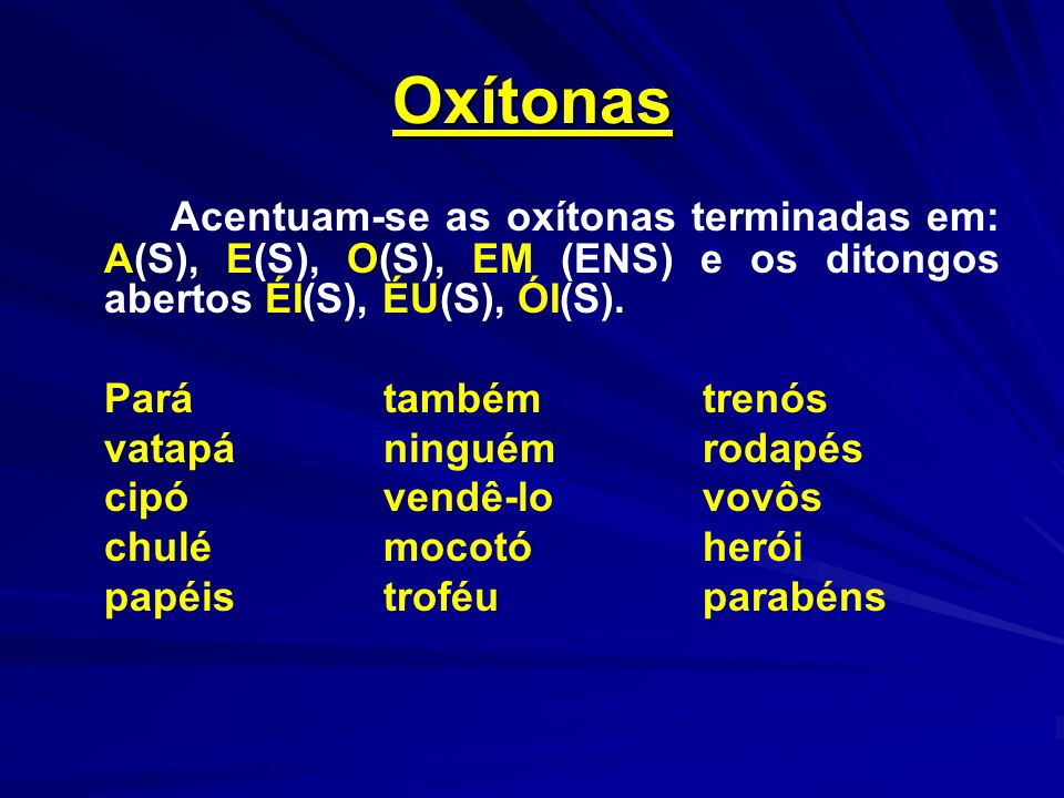 Oxítonas Acentuam-se as oxítonas terminadas em: A(S), E(S), O(S), EM (ENS) e os ditongos abertos ÉI(S), ÉU(S), ÓI(S).