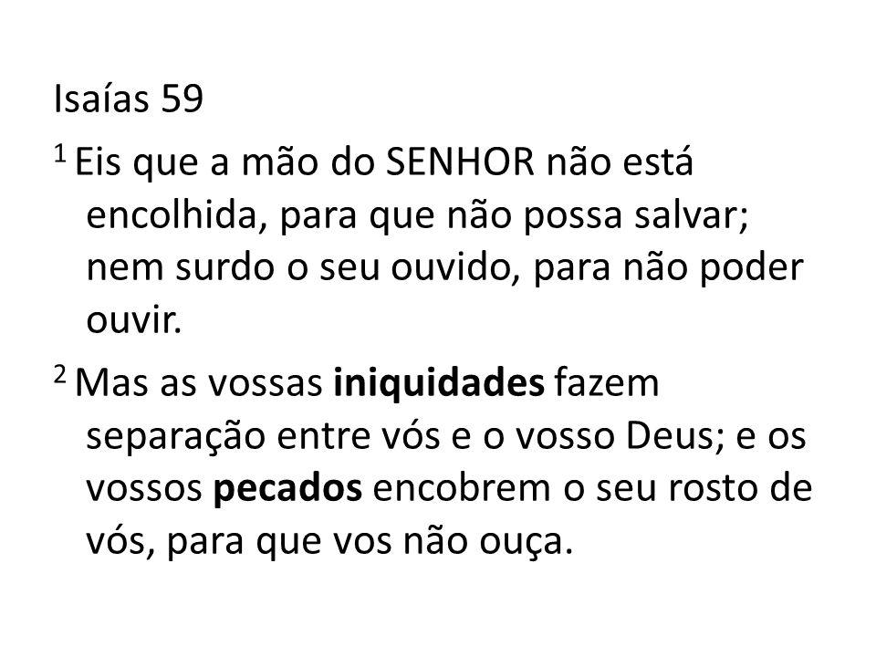 Isaías 59 1 Eis que a mão do SENHOR não está encolhida, para que não possa salvar; nem surdo o seu ouvido, para não poder ouvir.