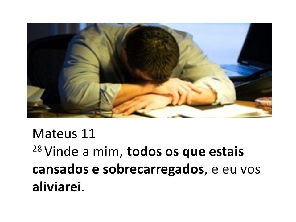 Mateus 11 28 Vinde a mim, todos os que estais cansados e sobrecarregados, e eu vos aliviarei.
