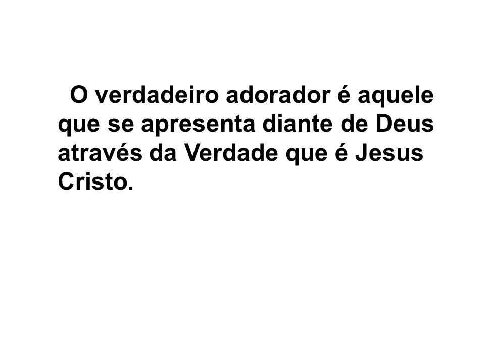 O verdadeiro adorador é aquele que se apresenta diante de Deus através da Verdade que é Jesus Cristo.