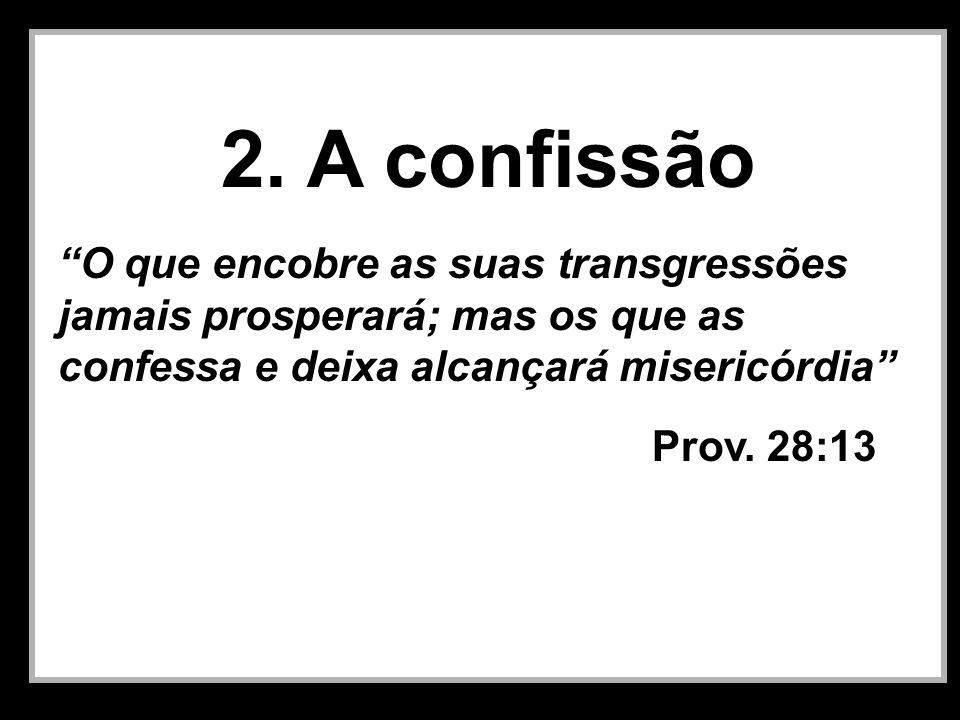 2. A confissão O que encobre as suas transgressões jamais prosperará; mas os que as confessa e deixa alcançará misericórdia