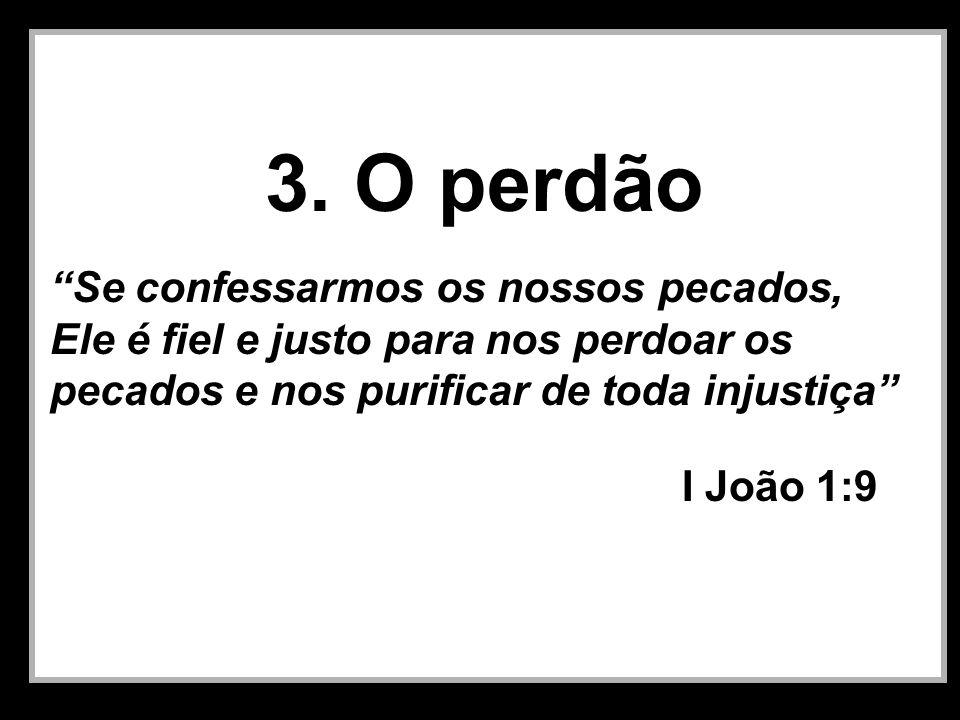 3. O perdão Se confessarmos os nossos pecados, Ele é fiel e justo para nos perdoar os pecados e nos purificar de toda injustiça