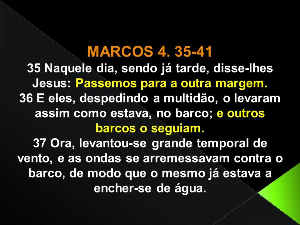MARCOS 4. 35-41 35 Naquele dia, sendo já tarde, disse-lhes Jesus: Passemos para a outra margem.
