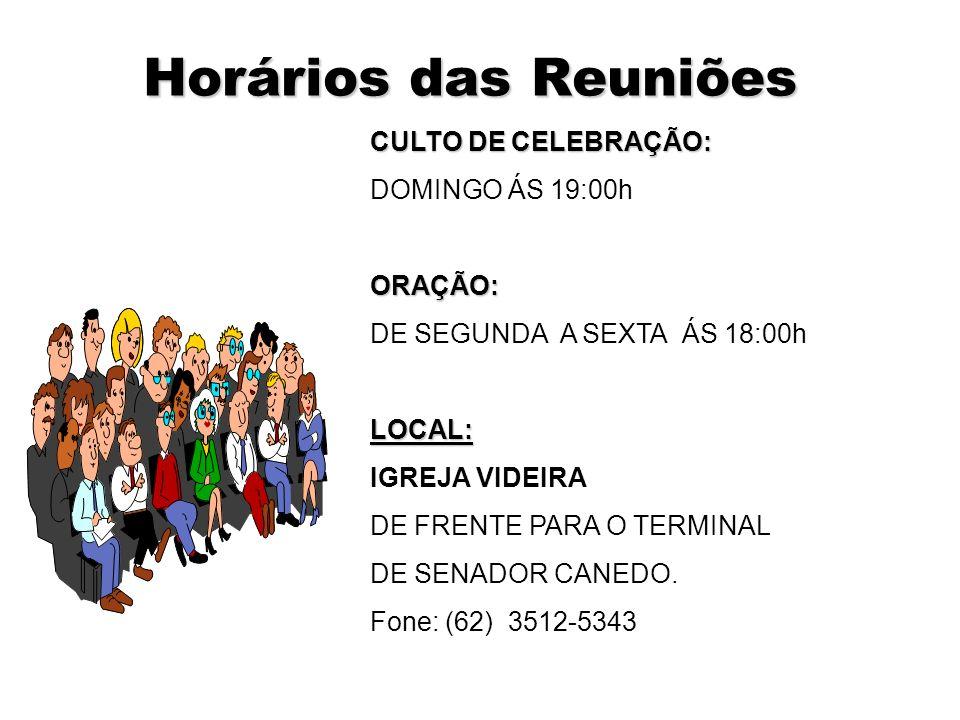 Horários das Reuniões CULTO DE CELEBRAÇÃO: DOMINGO ÁS 19:00h ORAÇÃO: