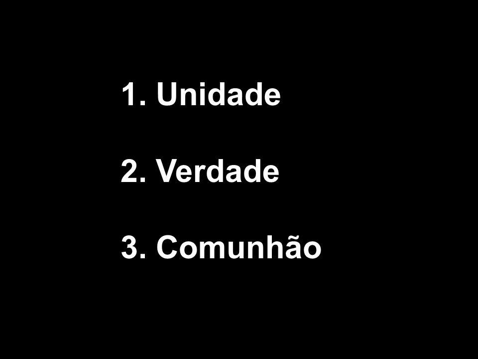 1. Unidade 2. Verdade 3. Comunhão