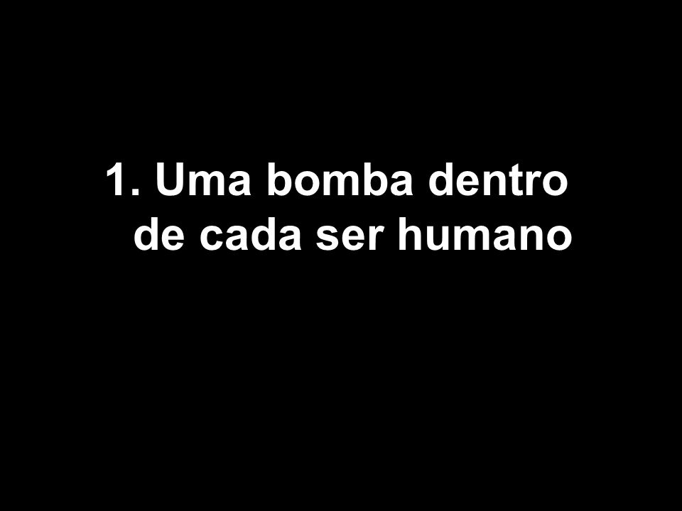1. Uma bomba dentro de cada ser humano