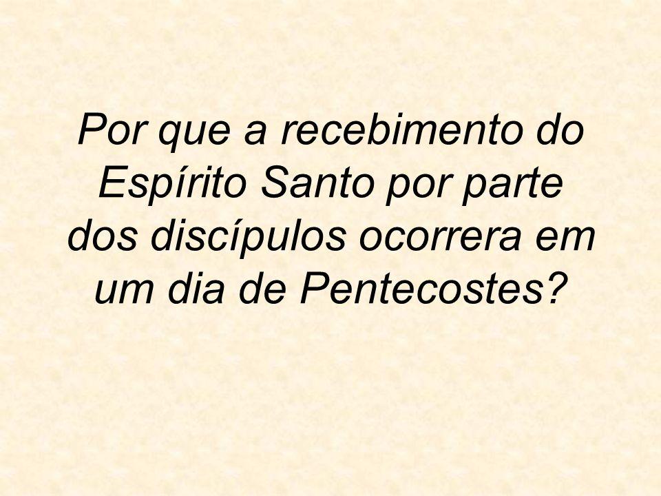 Por que a recebimento do Espírito Santo por parte dos discípulos ocorrera em um dia de Pentecostes