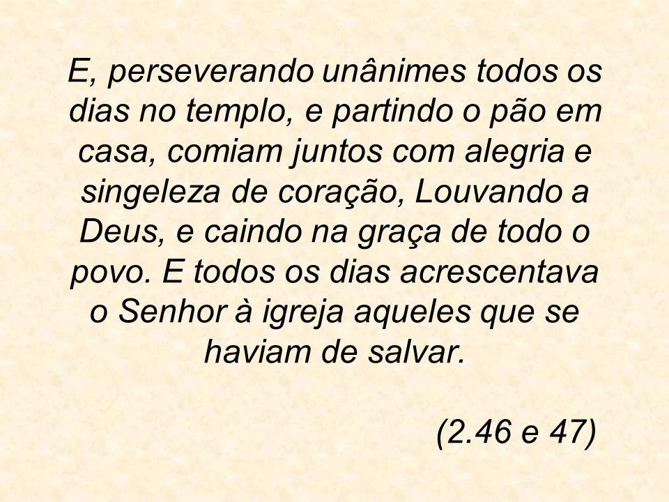 E, perseverando unânimes todos os dias no templo, e partindo o pão em casa, comiam juntos com alegria e singeleza de coração, Louvando a Deus, e caindo na graça de todo o povo.