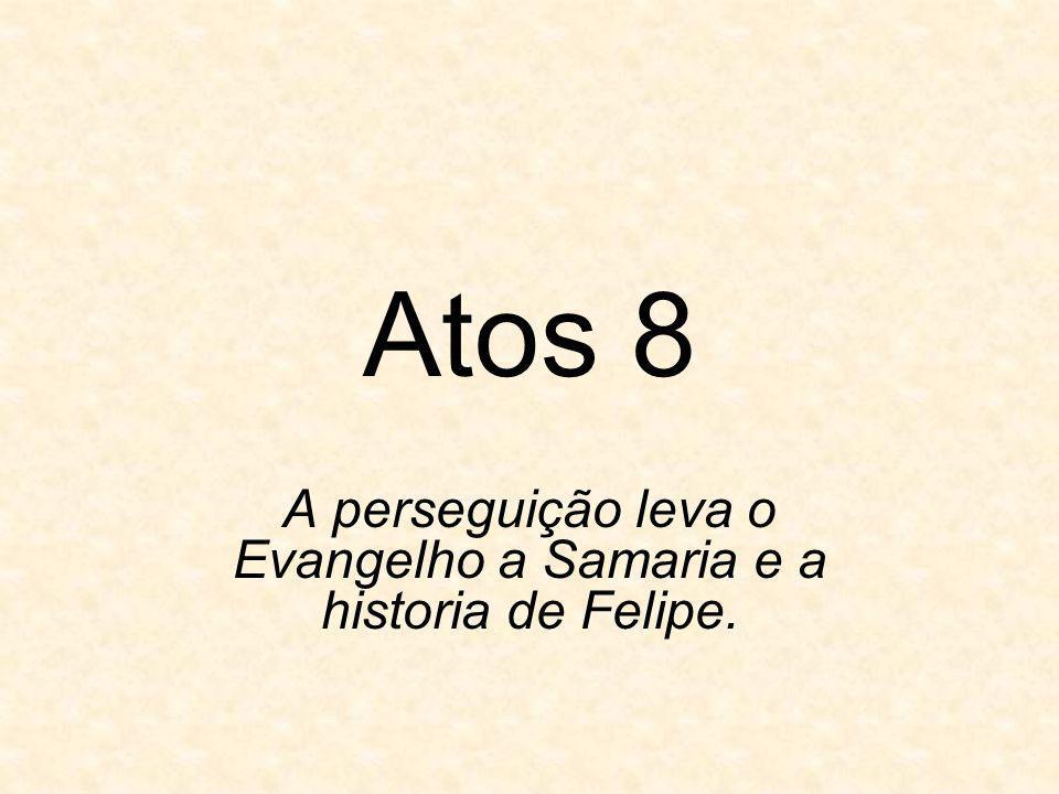 A perseguição leva o Evangelho a Samaria e a historia de Felipe.