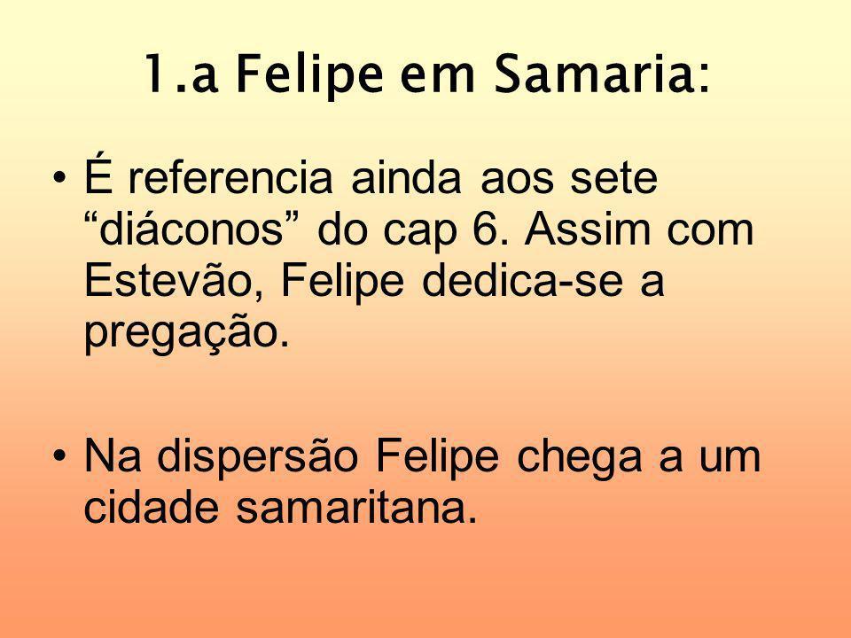 1.a Felipe em Samaria: É referencia ainda aos sete diáconos do cap 6. Assim com Estevão, Felipe dedica-se a pregação.