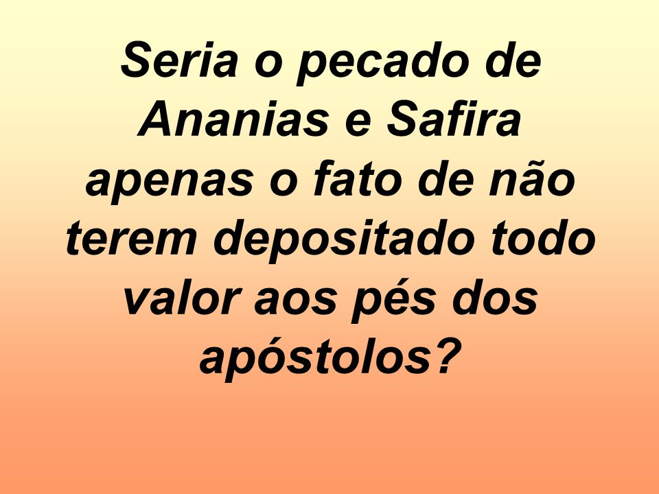 Seria o pecado de Ananias e Safira apenas o fato de não terem depositado todo valor aos pés dos apóstolos