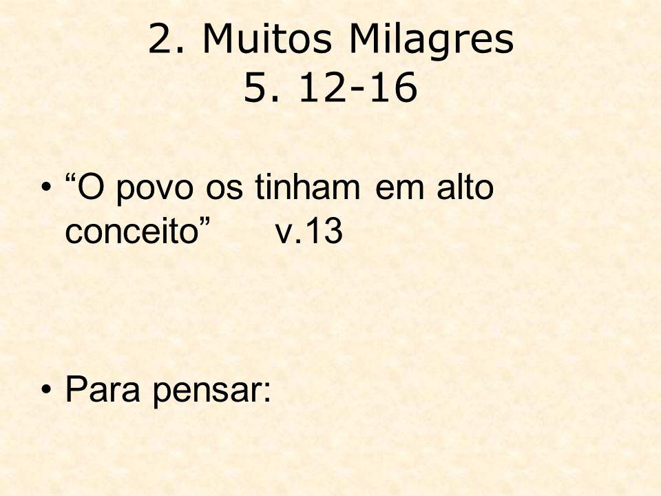 2. Muitos Milagres 5. 12-16 O povo os tinham em alto conceito v.13
