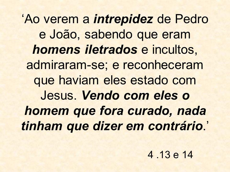 'Ao verem a intrepidez de Pedro e João, sabendo que eram homens iletrados e incultos, admiraram-se; e reconheceram que haviam eles estado com Jesus. Vendo com eles o homem que fora curado, nada tinham que dizer em contrário.'