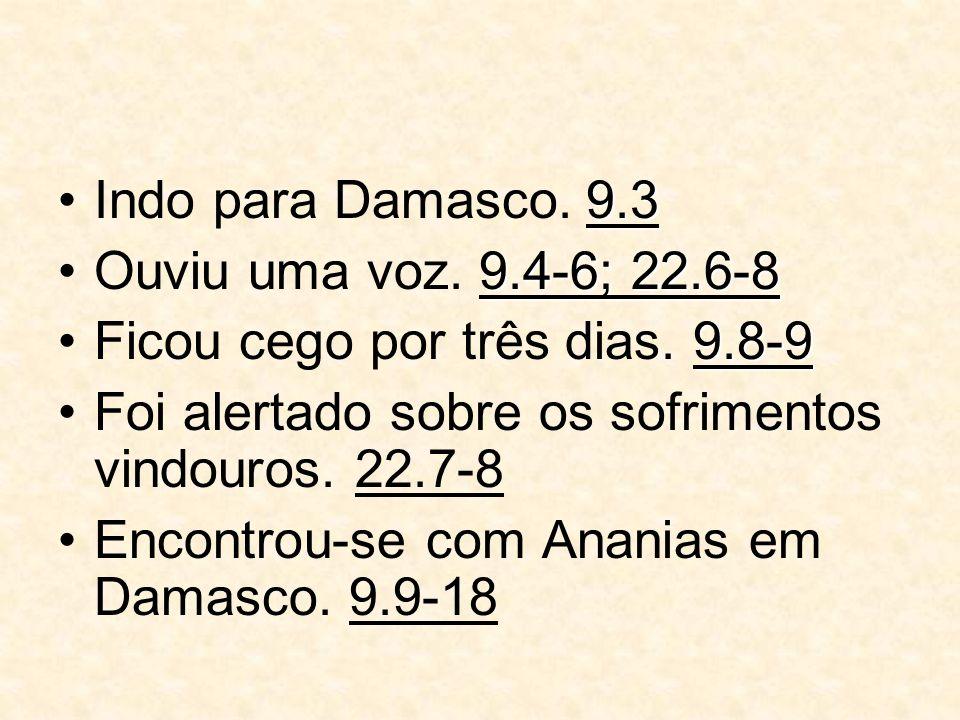 Indo para Damasco. 9.3 Ouviu uma voz. 9.4-6; 22.6-8. Ficou cego por três dias. 9.8-9. Foi alertado sobre os sofrimentos vindouros. 22.7-8.