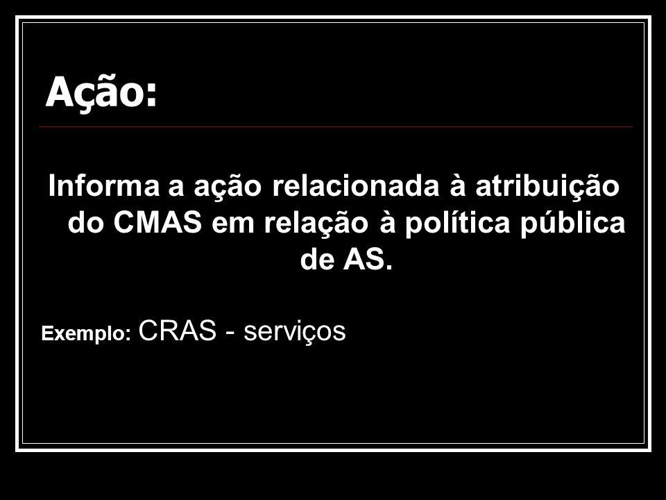 Ação: Informa a ação relacionada à atribuição do CMAS em relação à política pública de AS.