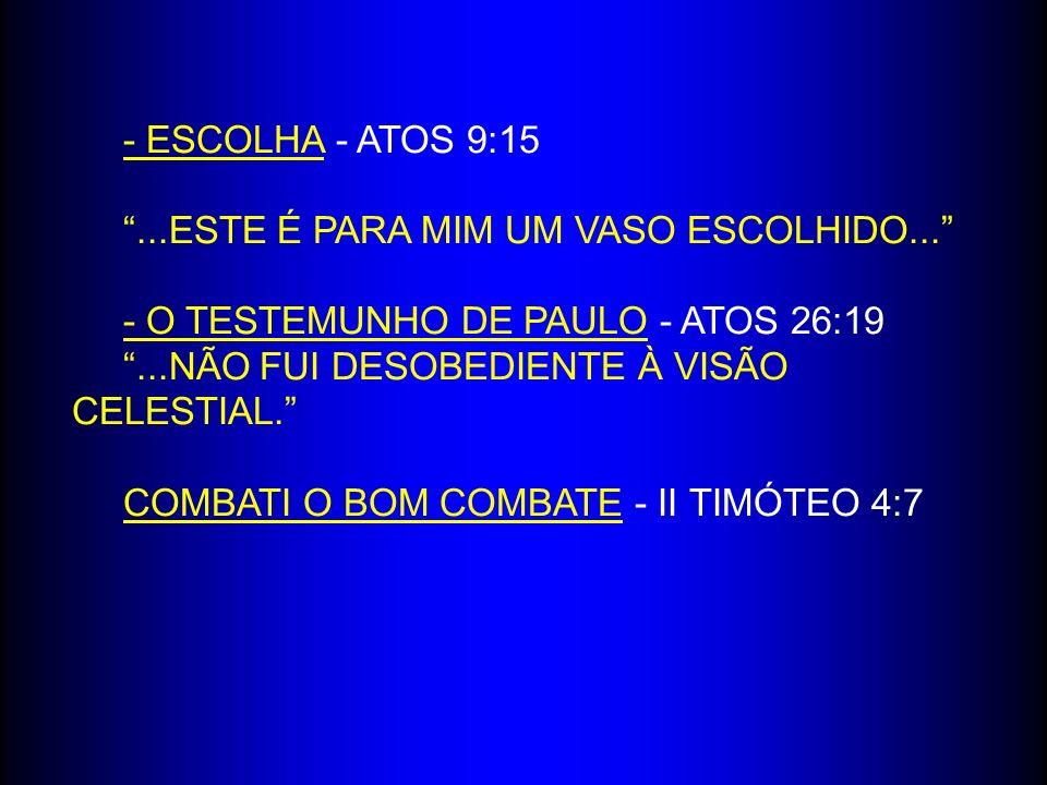 - ESCOLHA - ATOS 9:15 ...ESTE É PARA MIM UM VASO ESCOLHIDO... - O TESTEMUNHO DE PAULO - ATOS 26:19.