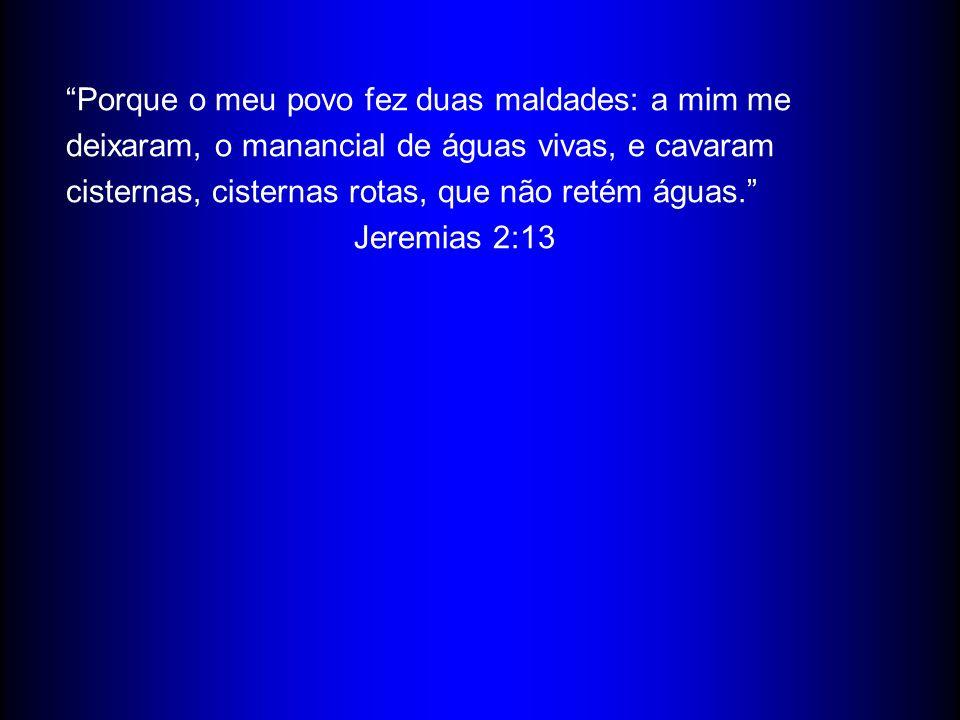 Porque o meu povo fez duas maldades: a mim me deixaram, o manancial de águas vivas, e cavaram cisternas, cisternas rotas, que não retém águas. Jeremias 2:13