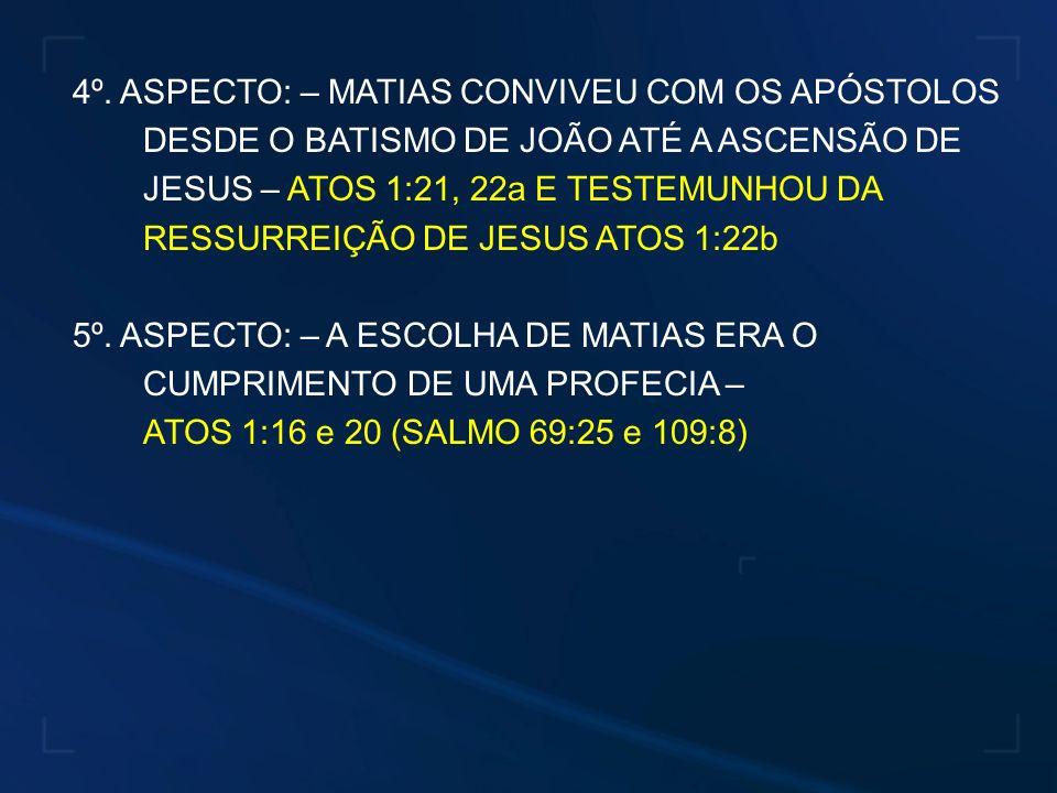 4º. ASPECTO: – MATIAS CONVIVEU COM OS APÓSTOLOS DESDE O BATISMO DE JOÃO ATÉ A ASCENSÃO DE JESUS – ATOS 1:21, 22a E TESTEMUNHOU DA RESSURREIÇÃO DE JESUS ATOS 1:22b