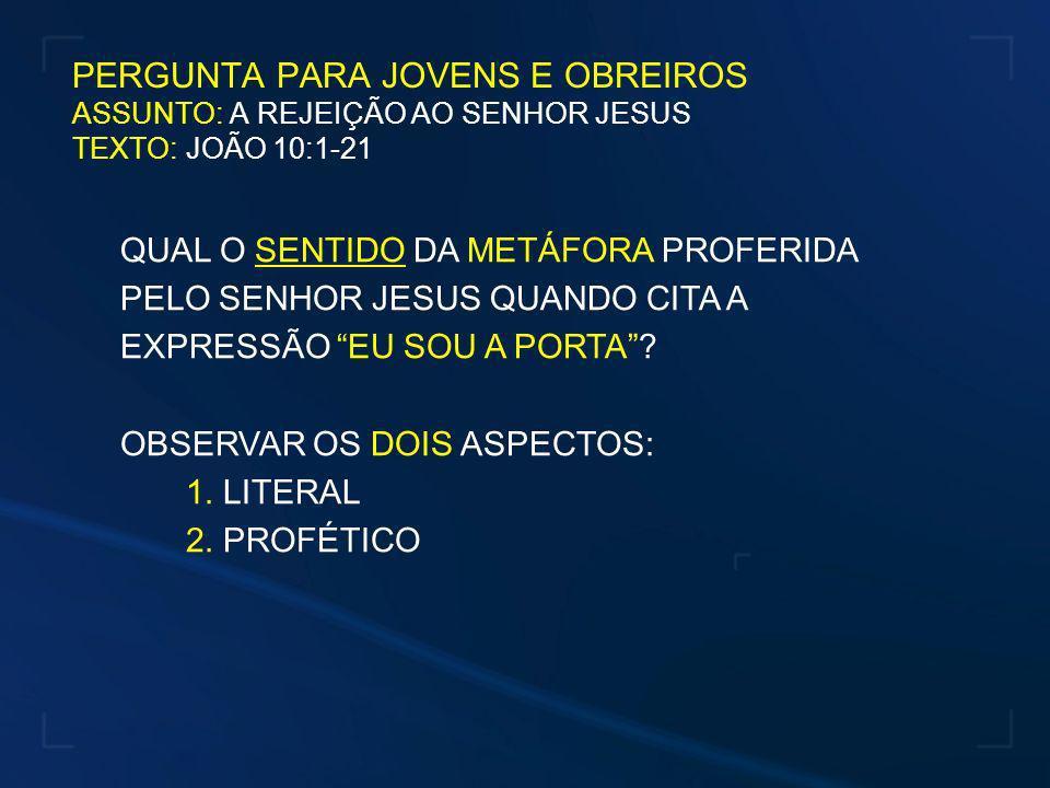 PERGUNTA PARA JOVENS E OBREIROS ASSUNTO: A REJEIÇÃO AO SENHOR JESUS TEXTO: JOÃO 10:1-21
