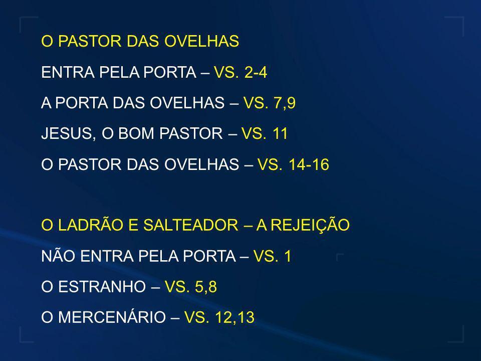 O PASTOR DAS OVELHAS ENTRA PELA PORTA – VS. 2-4. A PORTA DAS OVELHAS – VS. 7,9. JESUS, O BOM PASTOR – VS. 11.