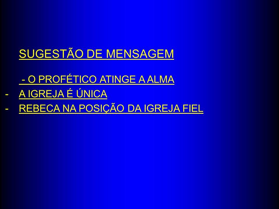 SUGESTÃO DE MENSAGEM - O PROFÉTICO ATINGE A ALMA A IGREJA É ÚNICA