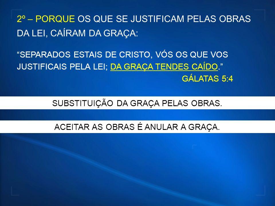 2º – PORQUE OS QUE SE JUSTIFICAM PELAS OBRAS DA LEI, CAÍRAM DA GRAÇA:
