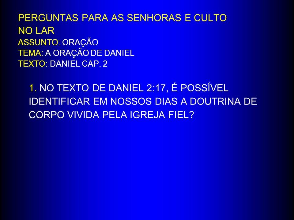 PERGUNTAS PARA AS SENHORAS E CULTO NO LAR ASSUNTO: ORAÇÃO TEMA: A ORAÇÃO DE DANIEL TEXTO: DANIEL CAP. 2