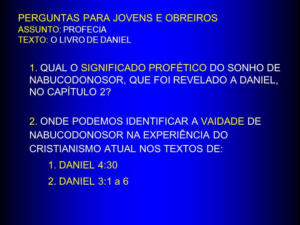 PERGUNTAS PARA JOVENS E OBREIROS ASSUNTO: PROFECIA TEXTO: O LIVRO DE DANIEL