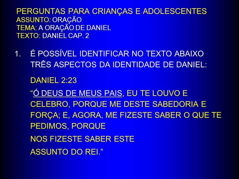 PERGUNTAS PARA CRIANÇAS E ADOLESCENTES ASSUNTO: ORAÇÃO TEMA: A ORAÇÃO DE DANIEL TEXTO: DANIEL CAP. 2