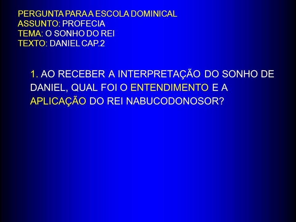 PERGUNTA PARA A ESCOLA DOMINICAL ASSUNTO: PROFECIA TEMA: O SONHO DO REI TEXTO: DANIEL CAP.2
