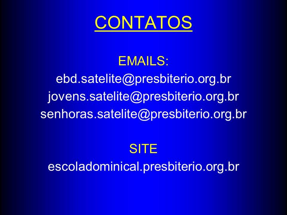CONTATOS EMAILS: ebd. satelite@presbiterio. org. br jovens
