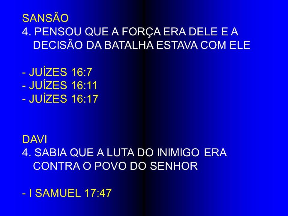 SANSÃO 4. PENSOU QUE A FORÇA ERA DELE E A DECISÃO DA BATALHA ESTAVA COM ELE. - JUÍZES 16:7. - JUÍZES 16:11.